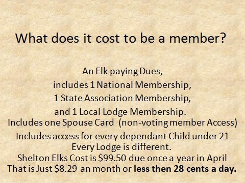 What does it cost to be a member? An Elk paying Dues,  includes 1 National Membership,  1 State Association Membership,  and 1 Local Lodge membership.  Includes one Spouse Card  (non-voting member Access)Every Lodge is different. Shelton Elks Cost is $99.00 due once a year in AprilThat is Just $8.25 an month or less then 28 cents a day.
